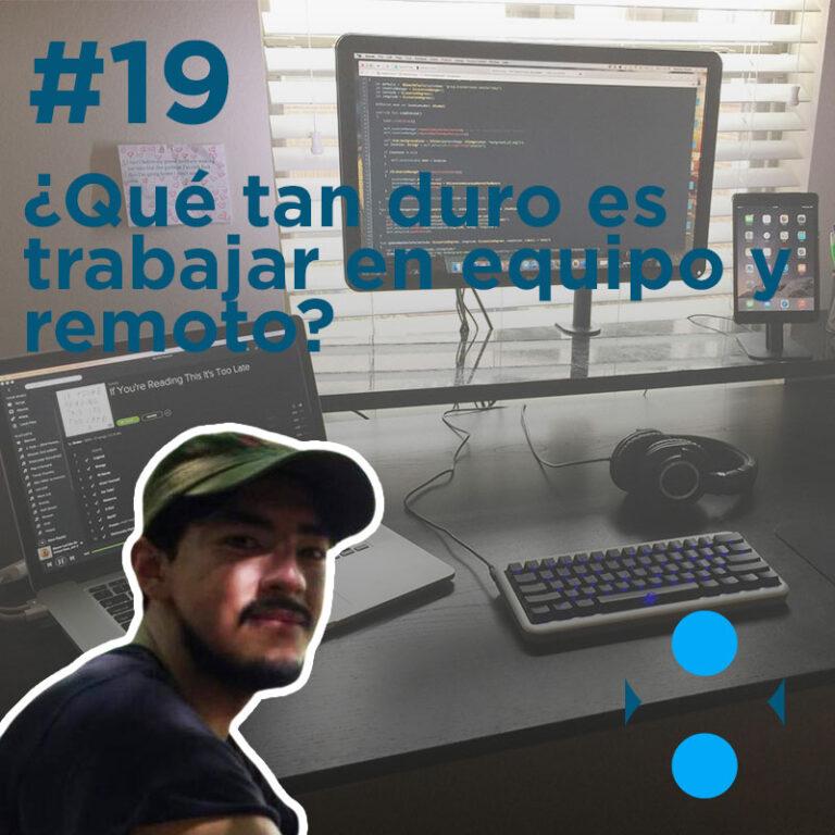#19 – ¿Qué tan duro es trabajar en equipo y remoto?