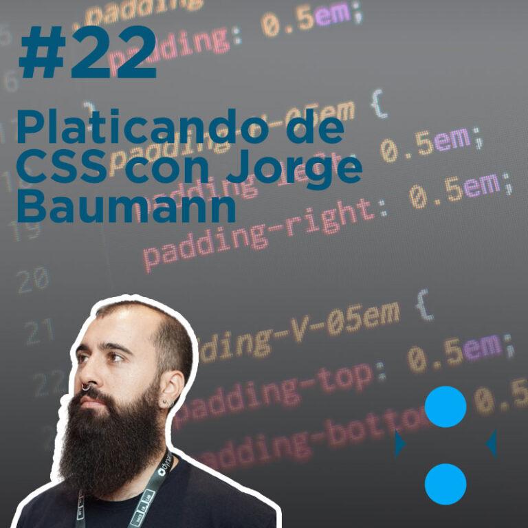 #22 – Platicando de CSS con Jorge Baumann