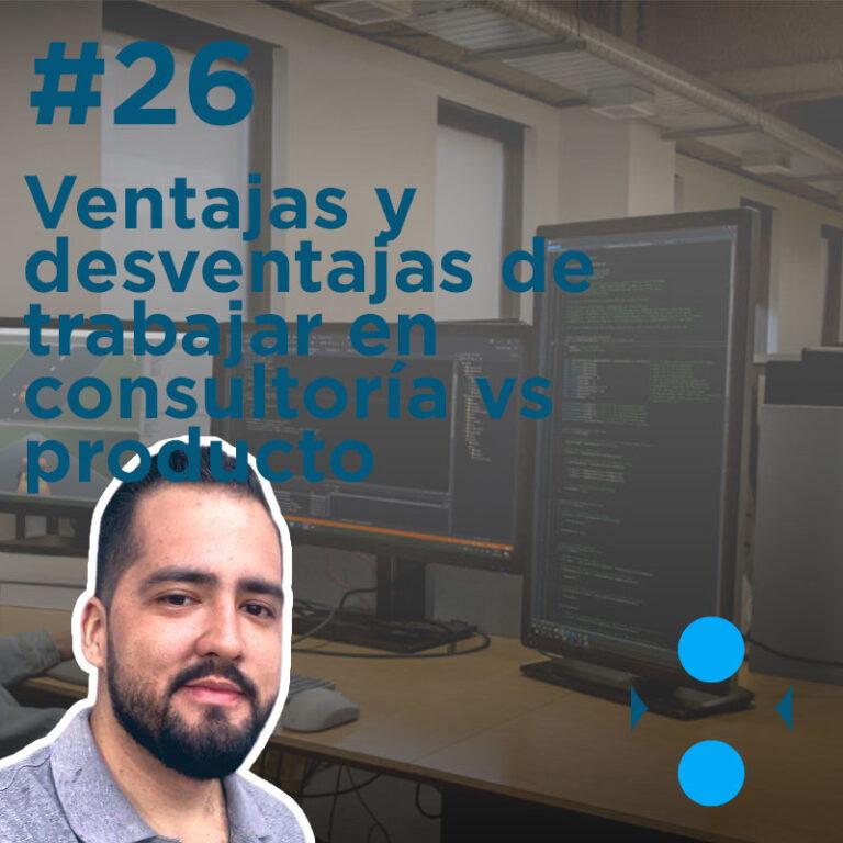 #26 – Ventajas y desventajas de trabajar en consultoría vs producto