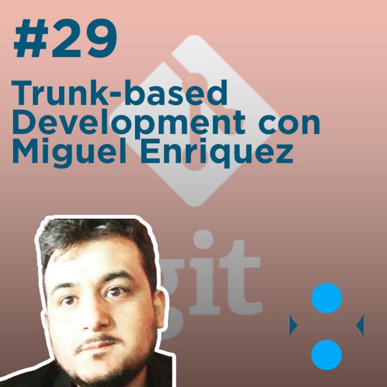 #29 – Trunk-based Development con Miguel Enriquez
